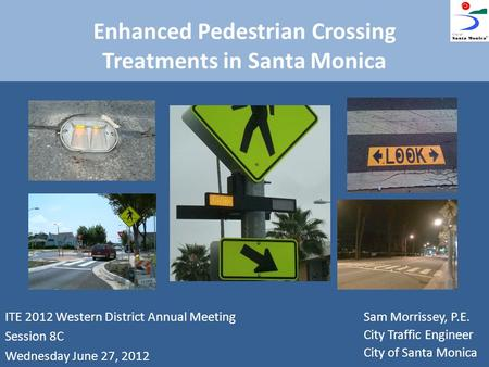 Enhanced Pedestrian Crossing Treatments in Santa Monica ITE 2012 Western District Annual Meeting Session 8C Wednesday June 27, 2012 Sam Morrissey, P.E.