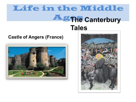 Life in the Middle Ages Castle of Angers (France) The Canterbury Tales.