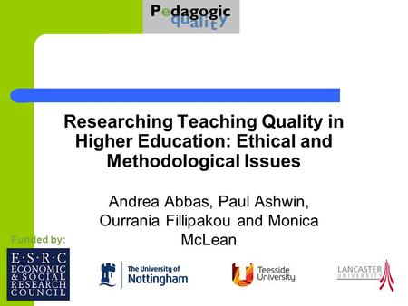 Researching Teaching Quality in Higher Education: Ethical and Methodological Issues Andrea Abbas, Paul Ashwin, Ourrania Fillipakou and Monica McLean Funded.
