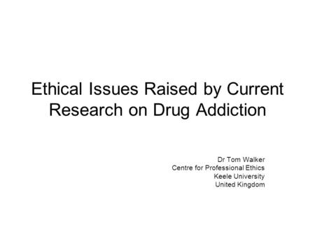 Ethical Issues Raised by Current Research on Drug Addiction Dr Tom Walker Centre for Professional Ethics Keele University United Kingdom.