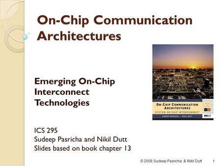 On-Chip Communication Architectures Emerging On-Chip Interconnect Technologies ICS 295 Sudeep Pasricha and Nikil Dutt Slides based on book chapter 13 1©