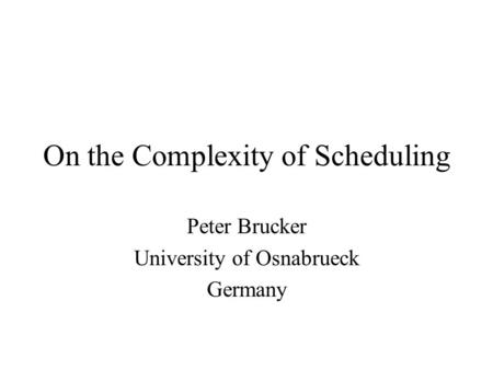 On the Complexity of Scheduling Peter Brucker University of Osnabrueck Germany.