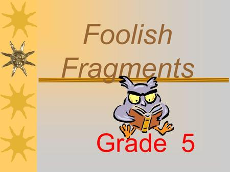Foolish Fragments Grade 5 Do you know what a complete sentence is? A SENTENCE is made up of one or more words that express a complete thought. A sentence.