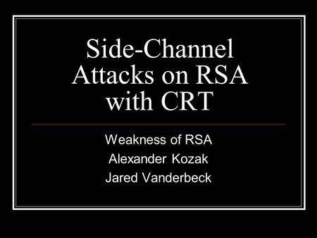 Side-Channel Attacks on RSA with CRT Weakness of RSA Alexander Kozak Jared Vanderbeck.