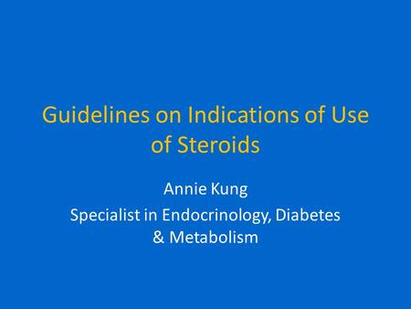 Guidelines on Indications of Use of Steroids Annie Kung Specialist in Endocrinology, Diabetes & Metabolism.