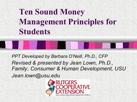 Ten Sound Money Management Principles for Students PPT Developed by Barbara ONeill, Ph.D., CFP Revised & presented by Jean Lown, Ph.D., Family, Consumer.