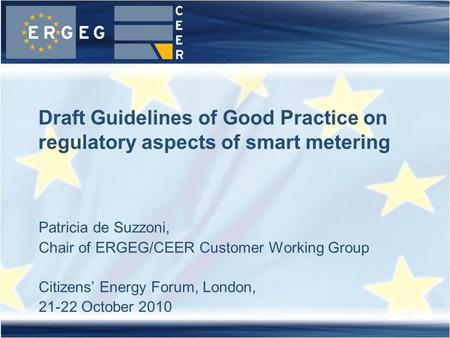 Patricia de Suzzoni, Chair of ERGEG/CEER Customer Working Group Citizens Energy Forum, London, 21-22 October 2010 Draft Guidelines of Good Practice on.