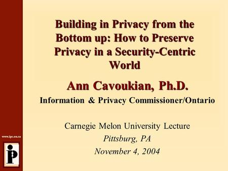 Www.ipc.on.ca Building in Privacy from the Bottom up: How to Preserve Privacy in a Security-Centric World Ann Cavoukian, Ph.D. Information & Privacy Commissioner/Ontario.