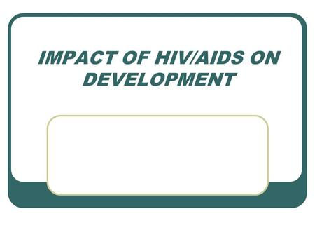 IMPACT OF HIV/AIDS ON DEVELOPMENT. EVOLUTION OF HIV/AIDS Incidence of the disease adding to the disease burden measure. Sero- prevalence found in the.