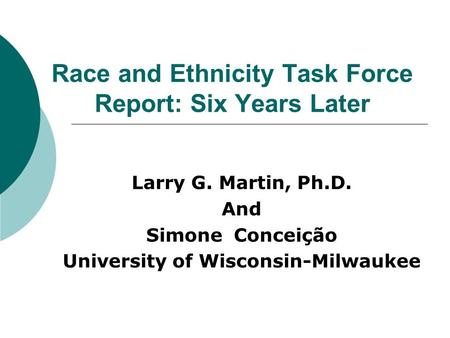 Race and Ethnicity Task Force Report: Six Years Later Larry G. Martin, Ph.D. And Simone Conceição University of Wisconsin Milwaukee.