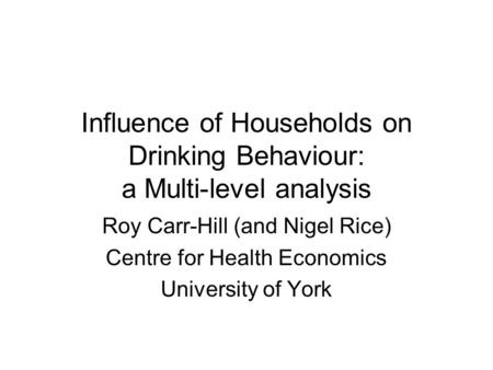 Influence of Households on Drinking Behaviour: a Multi-level analysis Roy Carr-Hill (and Nigel Rice) Centre for Health Economics University of York.