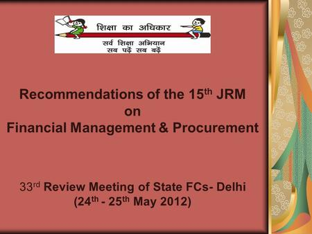 Recommendations of the 15 th JRM on Financial Management & Procurement 33 rd Review Meeting of State FCs- Delhi (24 th - 25 th May 2012)