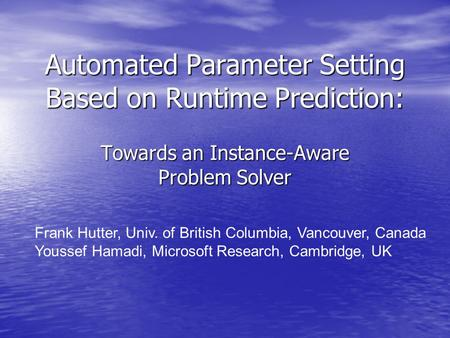 Automated Parameter Setting Based on Runtime Prediction: Towards an Instance-Aware Problem Solver Frank Hutter, Univ. of British Columbia, Vancouver, Canada.