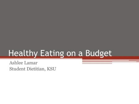 Healthy Eating on a Budget Ashlee Lamar Student Dietitian, KSU.