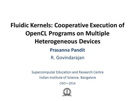 Fluidic Kernels: Cooperative Execution of OpenCL Programs on Multiple Heterogeneous Devices Prasanna Pandit R. Govindarajan Supercomputer Education and.