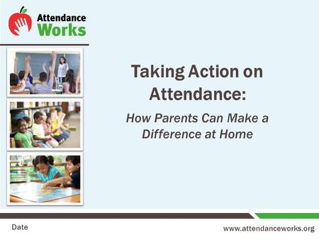 Www.attendanceworks.org Taking Action on Attendance: How Parents Can Make a Difference at Home Date.