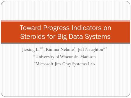 Jiexing Li #*, Rimma Nehme *, Jeff Naughton #* # University of Wisconsin-Madison * Microsoft Jim Gray Systems Lab Toward Progress Indicators on Steroids.
