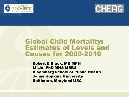 Global Child Mortality: Estimates of Levels and Causes for 2000-2010 Robert E Black, MD MPH Li Liu, PhD MHS MBBS Bloomberg School of Public Health Johns.