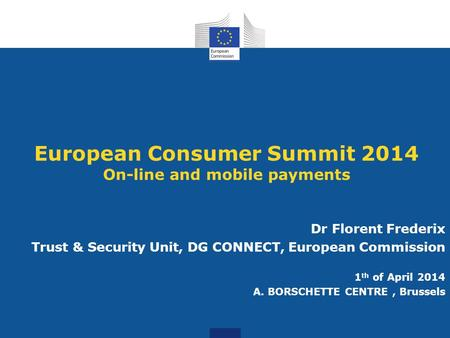 European Consumer Summit 2014 On-line and mobile payments Dr Florent Frederix Trust & Security Unit, DG CONNECT, European Commission 1 th of April 2014.