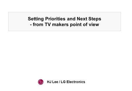 HJ Lee / LG Electronics Setting Priorities and Next Steps - from TV makers point of view.