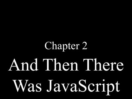 And Then There Was JavaScript Chapter 2. The Big Bang JavaScript The Dawn of Man.