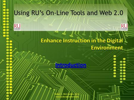 Enhance Instruction in the Digital Environment Introduction Using RUs On-Line Tools and Web 2.0 Robert C. McCracken, Ed. D.