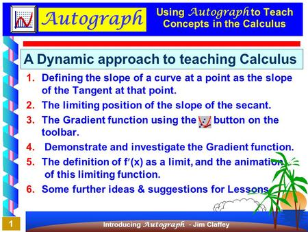 Autograph Introducing Autograph - Jim Claffey 7/08/2001 1 Using Autograph to Teach Concepts in the Calculus 1.Defining the slope of a curve at a point.