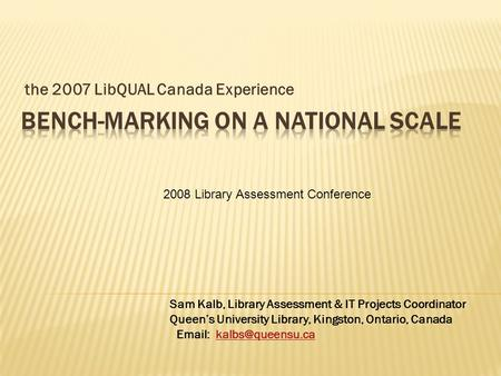 The 2007 LibQUAL Canada Experience Sam Kalb, Library Assessment & IT Projects Coordinator Queens University Library, Kingston, Ontario, Canada