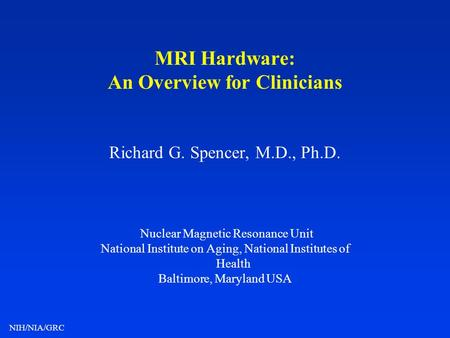 NIH/NIA/GRC MRI Hardware: An Overview for Clinicians Richard G. Spencer, M.D., Ph.D. Nuclear Magnetic Resonance Unit National Institute on Aging, National.