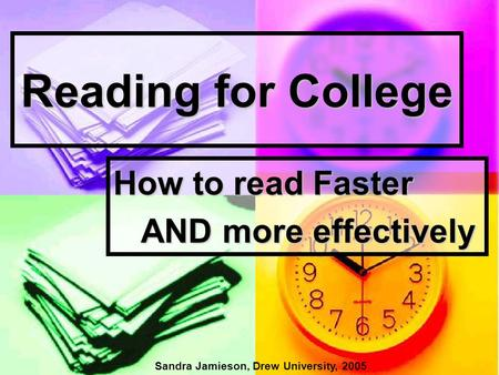 Reading for College How to read Faster AND more effectively AND more effectively Sandra Jamieson, Drew University, 2005.