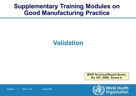 Validation | Slide 1 of 31 August 2006 Validation Supplementary Training Modules on Good Manufacturing Practice WHO Technical Report Series, No. 937, 2006.