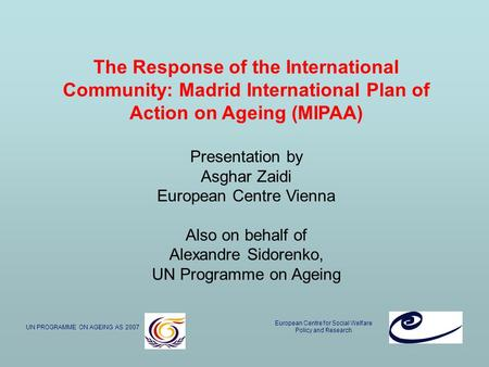 The Response of the International Community: Madrid International Plan of Action on Ageing (MIPAA) Presentation by Asghar Zaidi European Centre Vienna.