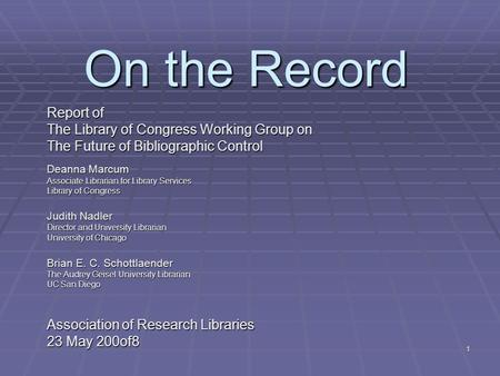 1 On the Record Report of The Library of Congress Working Group on The Future of Bibliographic Control Deanna Marcum Associate Librarian for Library Services.