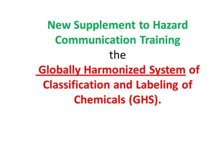 New Supplement to Hazard Communication Training the Globally Harmonized System of Classification and Labeling of Chemicals (GHS).