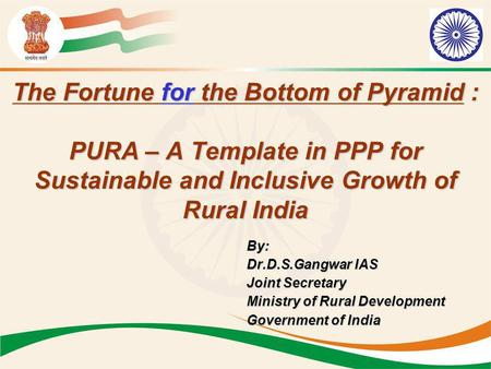 The Fortune for the Bottom of Pyramid : PURA – A Template in PPP for Sustainable and Inclusive Growth of Rural India By: Dr.D.S.Gangwar IAS Joint Secretary.