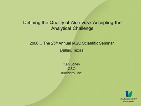 Defining the Quality of Aloe vera: Accepting the Analytical Challenge 2006… The 25 th Annual IASC Scientific Seminar Dallas, Texas Ken Jones CSO Aloecorp,