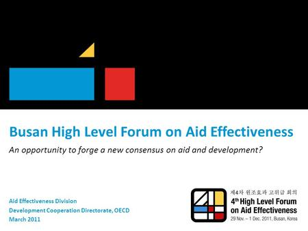 Busan High Level Forum on Aid Effectiveness An opportunity to forge a new consensus on aid and development? Aid Effectiveness Division Development Cooperation.