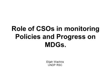 Role of CSOs in monitoring Policies and Progress on MDGs. Elijah Wachira UNDP RSC.