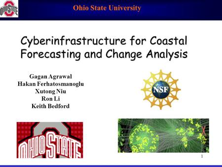 Ohio State University 1 Cyberinfrastructure for Coastal Forecasting and Change Analysis Gagan Agrawal Hakan Ferhatosmanoglu Xutong Niu Ron Li Keith Bedford.
