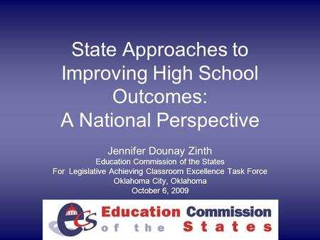 State Approaches to Improving High School Outcomes: A National Perspective Jennifer Dounay Zinth Education Commission of the States For Legislative Achieving.