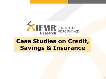 1 Case Studies on Credit, Savings & Insurance. CMF Study- Credit CMF researchers conducted the study in the urban neighborhoods of Hyderabad, AP in partnership.