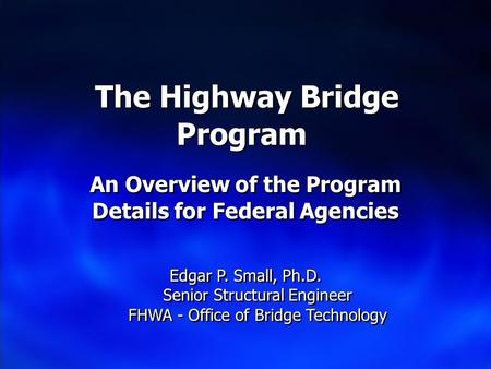 The Highway Bridge Program An Overview of the Program Details for Federal Agencies Edgar P. Small, Ph.D. Senior Structural Engineer FHWA - Office of Bridge.