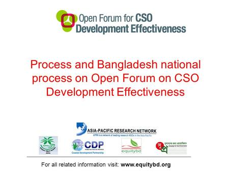Process and Bangladesh national process on Open Forum on CSO Development Effectiveness For all related information visit: www.equitybd.org.