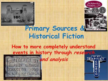 Primary Sources & Historical Fiction How to more completely understand events in history through research and analysis.