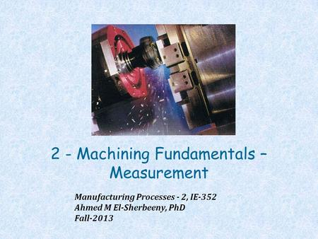2 - Machining Fundamentals – Measurement Manufacturing Processes - 2, IE-352 Ahmed M El-Sherbeeny, PhD Fall-2013.