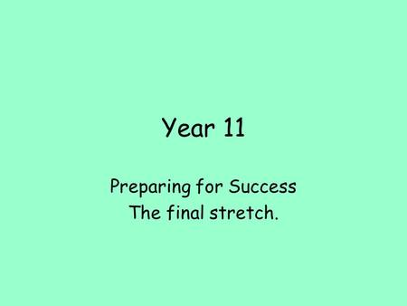 Year 11 Preparing for Success The final stretch..