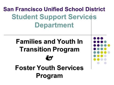 San Francisco Unified School District Student Support Services Department Families and Youth In Transition Program & Foster Youth Services Program.