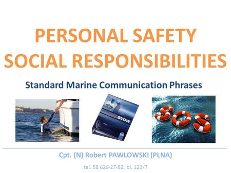 PERSONAL SAFETY SOCIAL RESPONSIBILITIES Standard Marine Communication Phrases Cpt. (N) Robert PAWLOWSKI (PLNA) tel. 58 626-27-82, bl. 123/7.