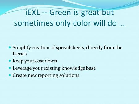 IEXL -- Green is great but sometimes only color will do … Simplify creation of spreadsheets, directly from the Iseries Keep your cost down Leverage your.