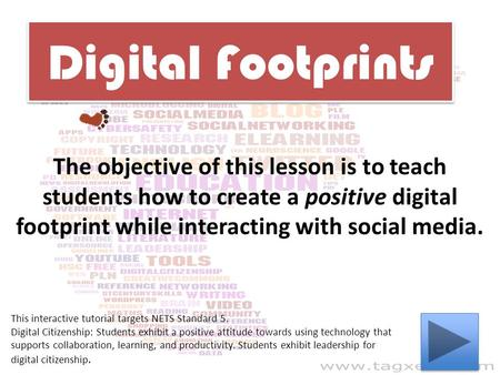 Digital Footprints The objective of this lesson is to teach students how to create a positive digital footprint while interacting with social media. This.